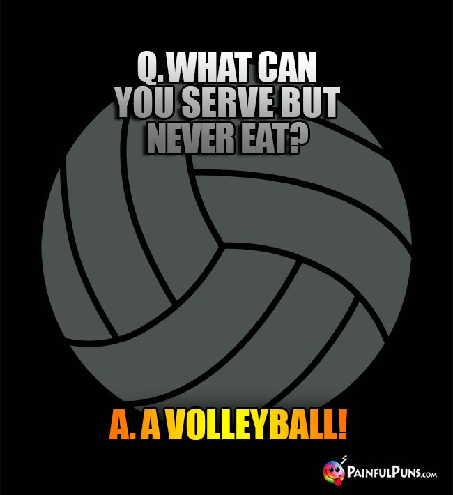 Q. What can you serve but never eat? A. A Volleyball!