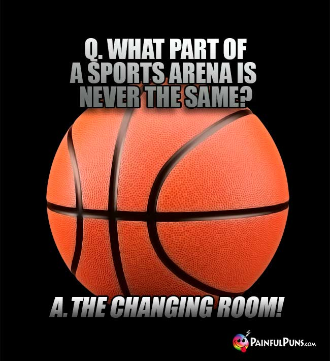 Q. What part of a sports arena is never the same? A. The Changing Room!