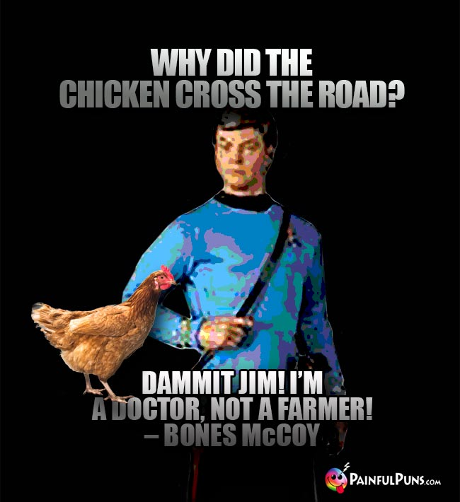 Why did the chicken cross the road? Dammin Jim! I'm a doctor, not a farmer! - Bones McCoy