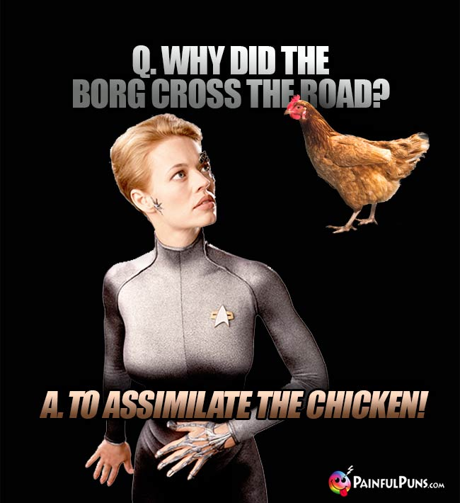 Q. Why did the Borg cross the road? A. To assimilate the chicken!