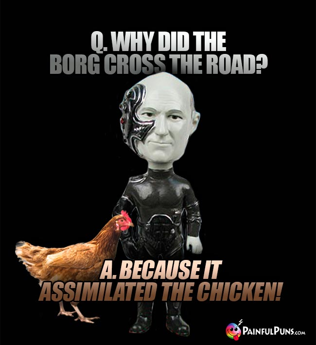 Q. Why did the Borg cross the road? A. Because it assimilated the chicken!