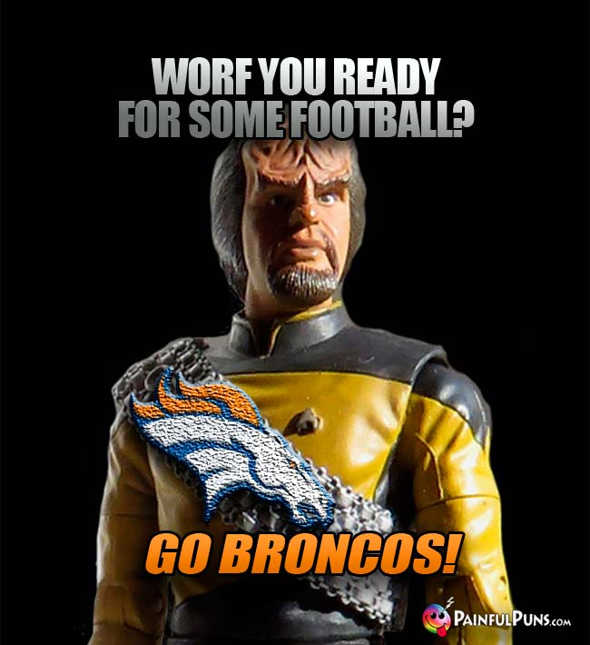 Worf you ready for some football? Go Broncos!