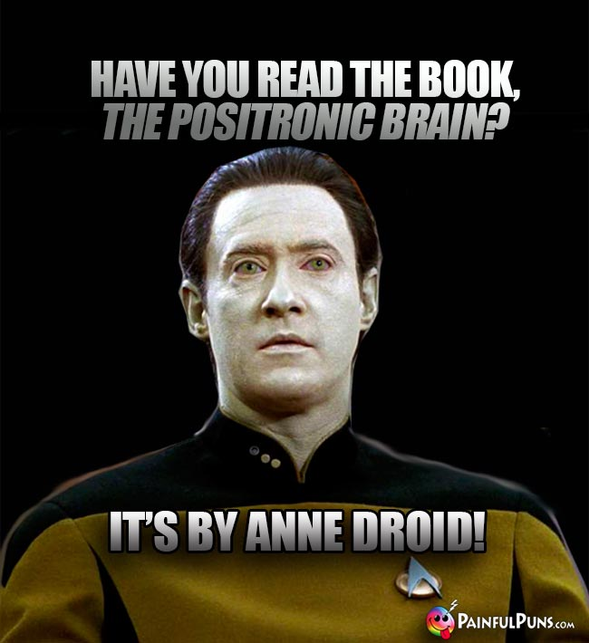 Data Asks: Have you rea the book, The Positronic Brain? It's by Anne Droid!