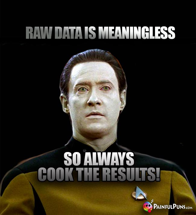 Raw data is meaningless, so always cook the results!