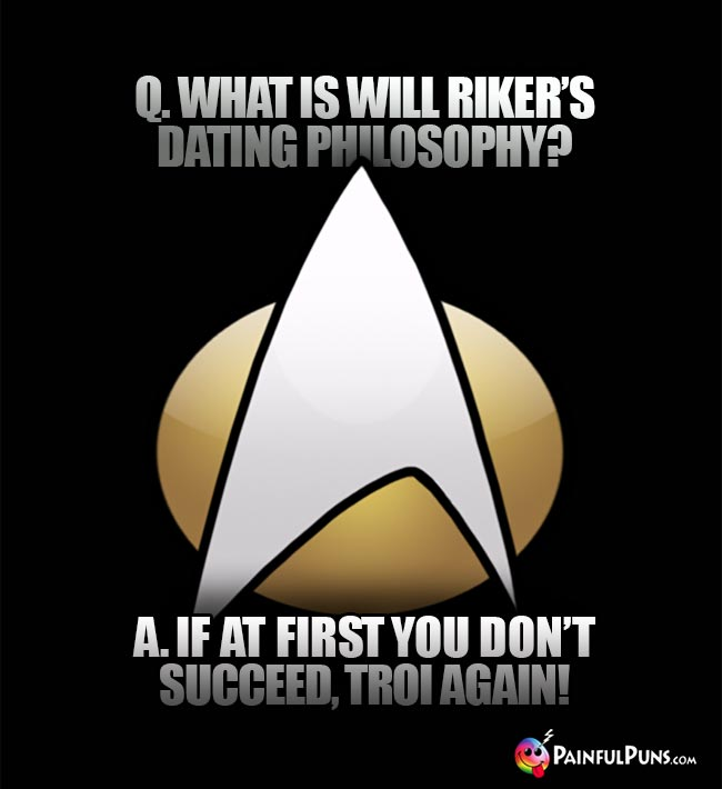 Q. What is Will Riker's dating philosophy? A. If at first you don't succeed, Troi again!