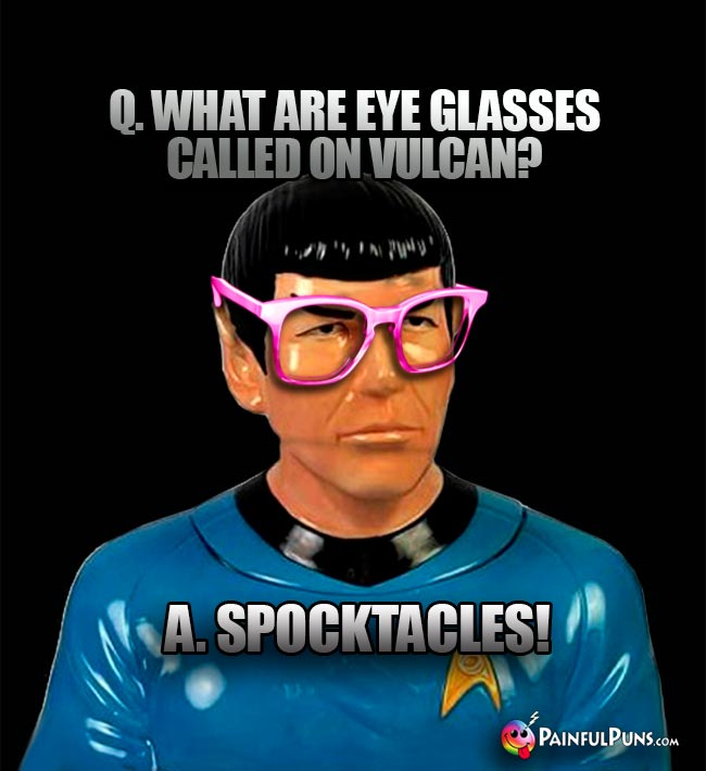Q. What are eyeglasses called on Vulcan? A. Spocktacles!