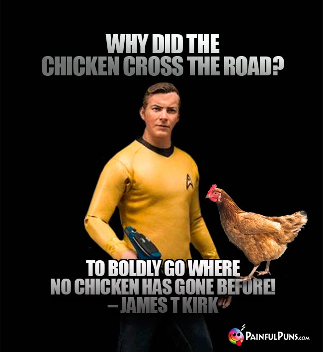 Why did the chicken cross the road? To boldly go where no chicken has gone before! – James T Kirk