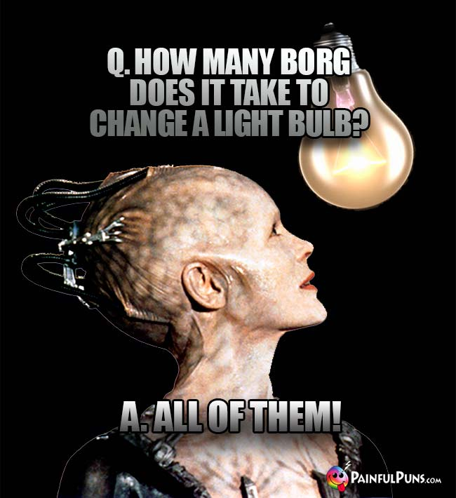 Q. How many Borgs does it take to change a light bulb? A. All of them!