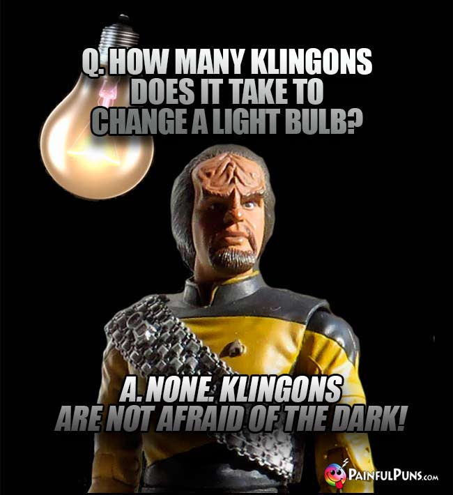 Q. How many Klingons does it take to change a light bulb? A. None. Klingons are not afraid of the dark!
