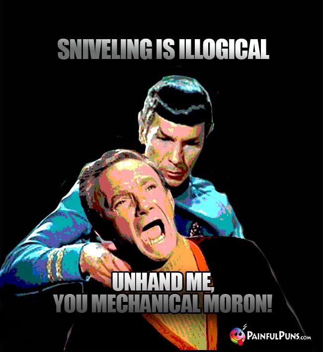 Spock: Sniveling is illogical. Dr. Smith: Unhand me, you mechanical moron!