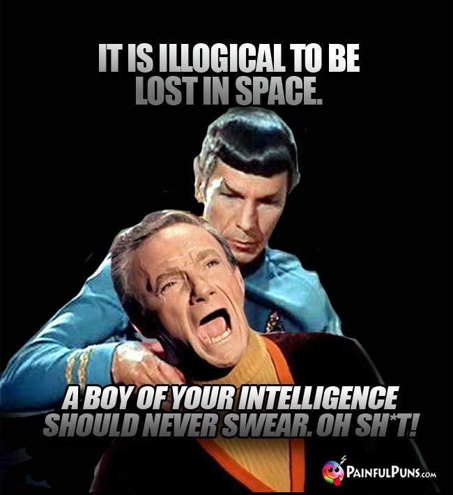 Spock: It is illogical to be lost in space. Smith: A boy of your intelligence should never swear. Oh Sh*t!