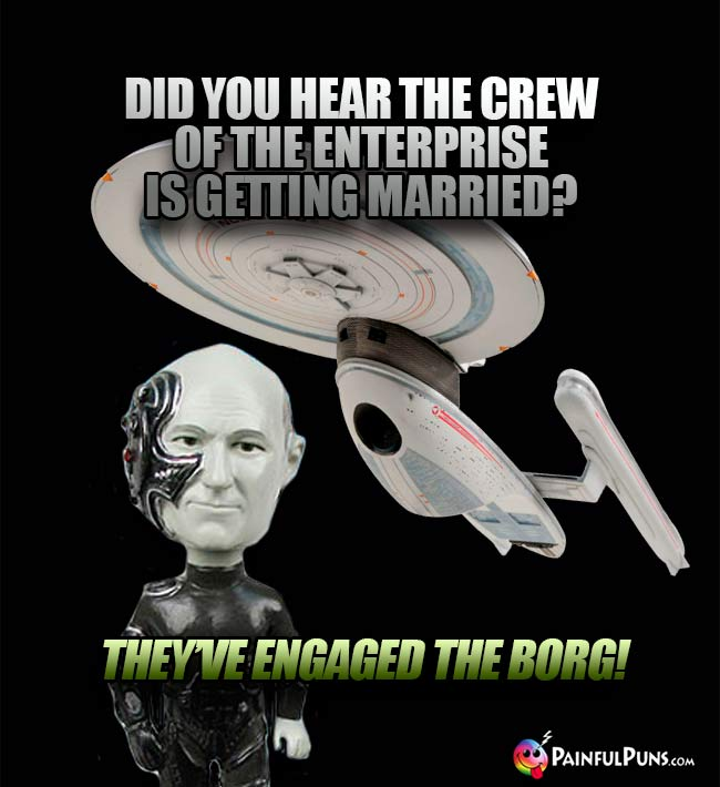Did you hear the crew of the Enterprise is getting married? They've engaged the Borg!