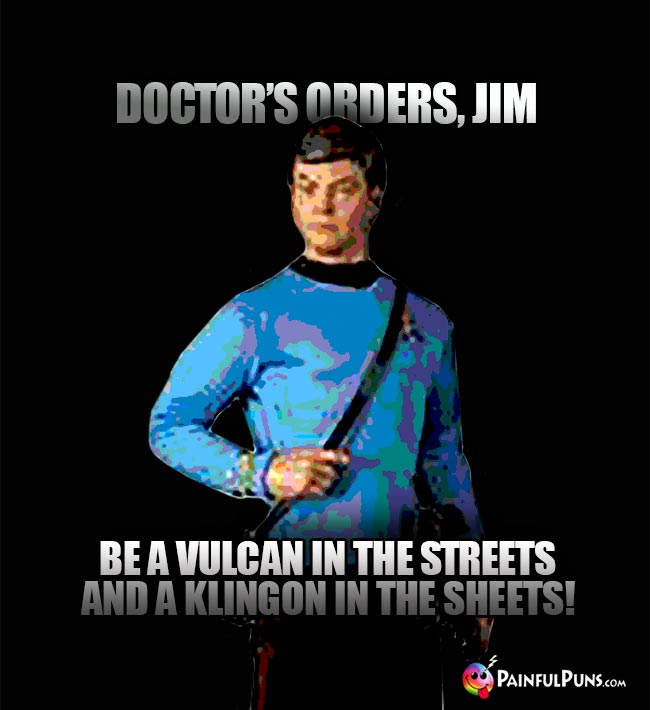 McCoy Says: Doctor's orders, Jim. Be a vulcan in the streets and a Klingon in the sheets!