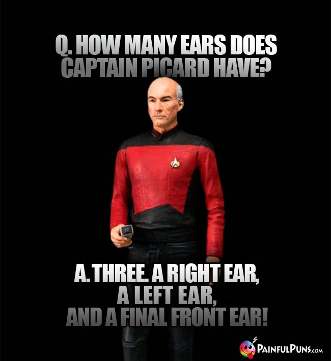 Q. How many ears does Captain Picard have? A. Three. A right ear, a left ear, and a final front ear!