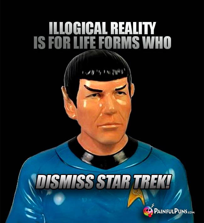Spock Says: Illogical reality is for life forms who dismisss Star Trek!