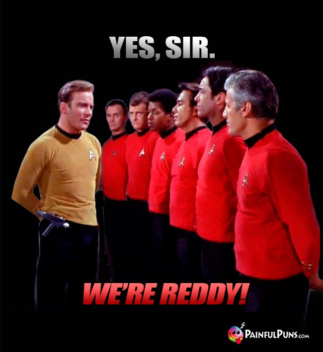 Red Shirts to Kirk: Yes Sir. We're reddy!