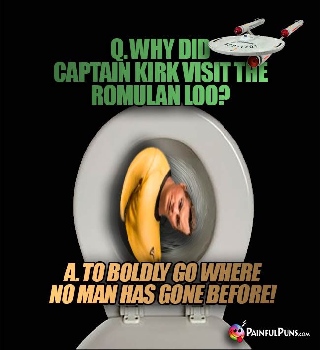 Q. Why did Captain Kirk visit the Romulan loo? A. To boldly go where no man has gone before!
