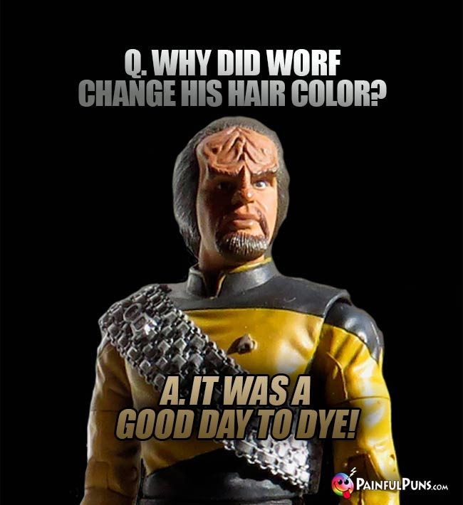 Q. Why did Worf change his hair color? A. It was a good day to dye!