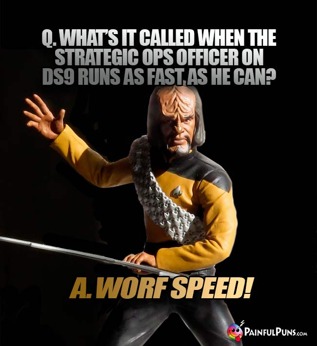 Q. What's it called when the strategic ops officer on DS9 runs as fast as he can? A. Worf Speed!