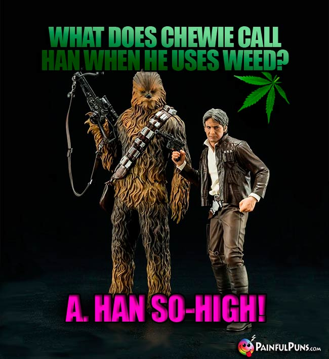 What does Chewie call Han when he uses weed? A. Han So-High!