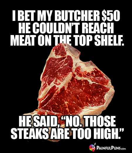 "I bet my butcher $50 he couldn't reach meat on the top shelf. He said, ""No. Those steaks are too high."""