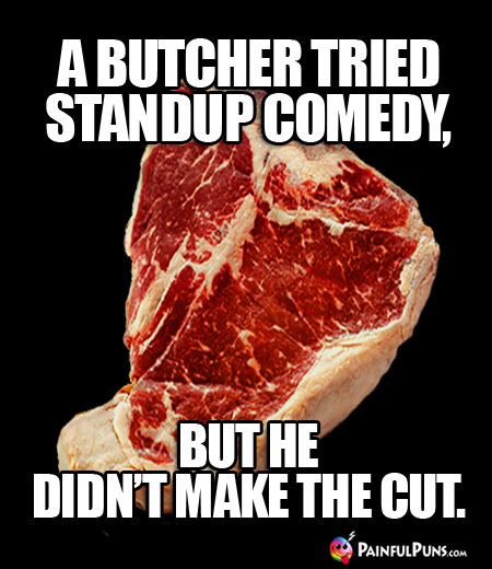 A butcher tried standup comedy, but he didn't make the cut.