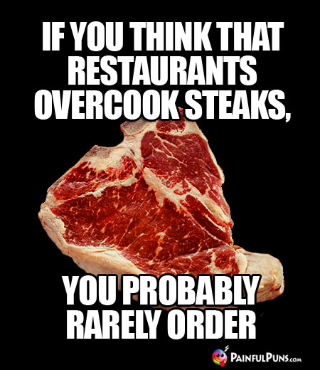 If you think that restaurants overcook steaks, you probably rarely order.