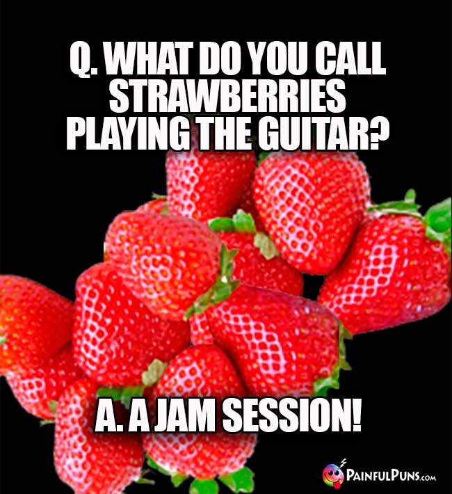 Q. What do you call strawberries playing the guitar? A. jam session!
