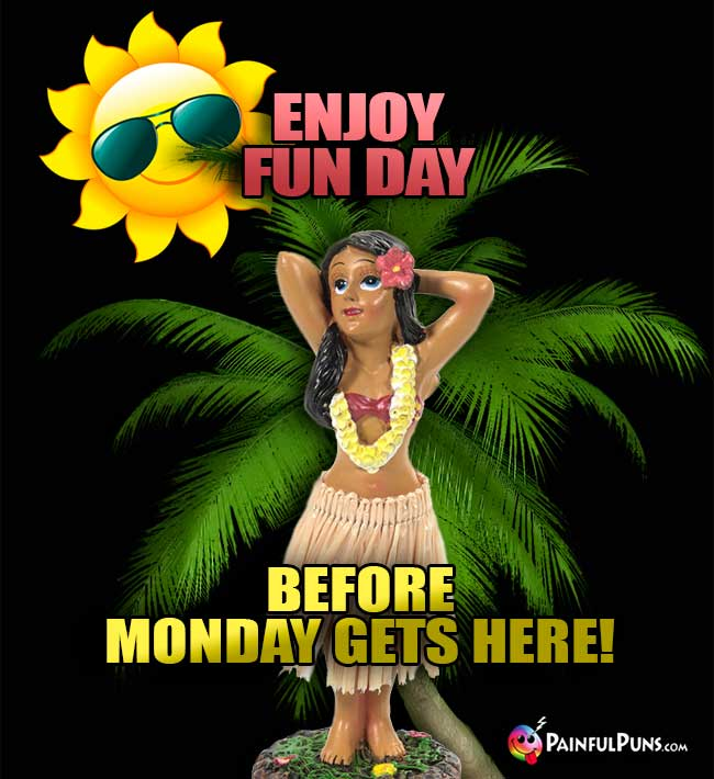 Enjoy Fun Day before Monday gets here!
