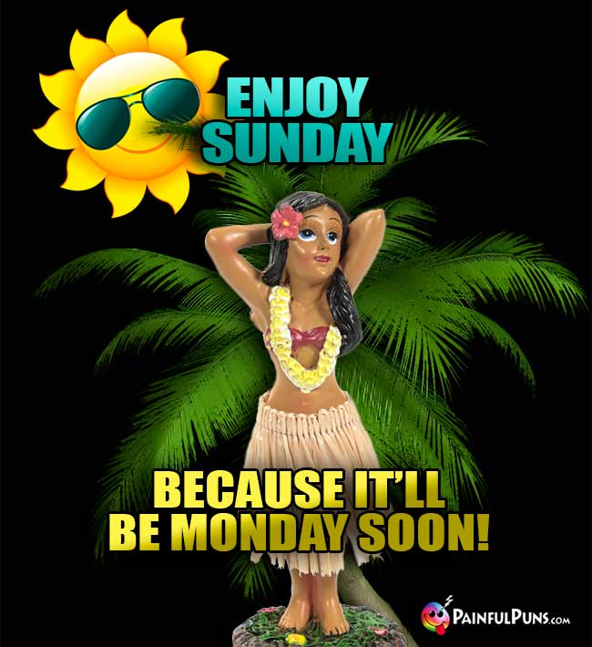 Enjoy Sunday because it'll be Monday soon!