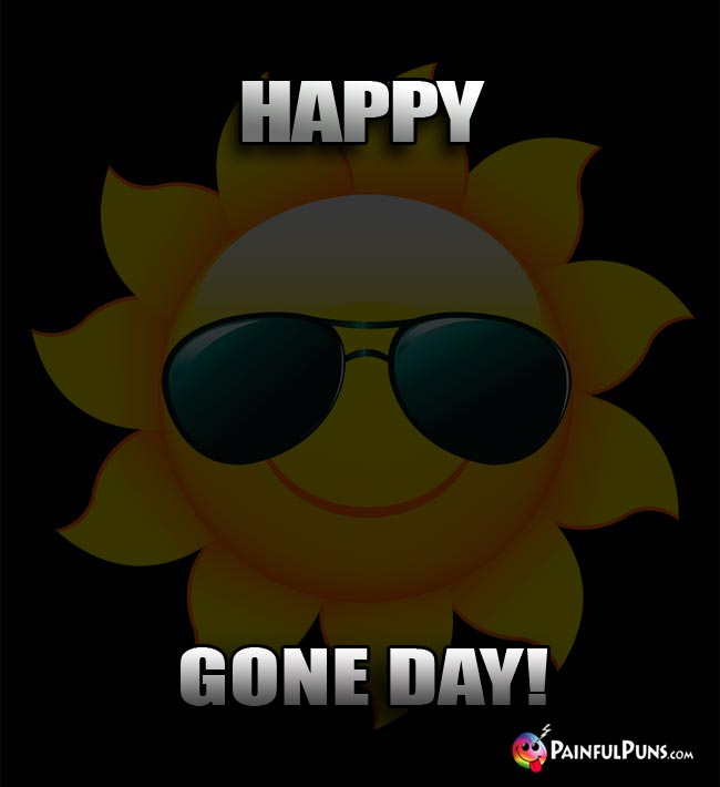 Dark Sun Says: Happy Gone Day!
