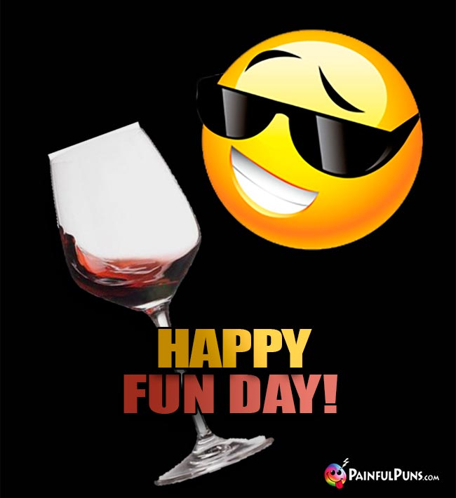 Wine Glass Says: Happy Fun Day!