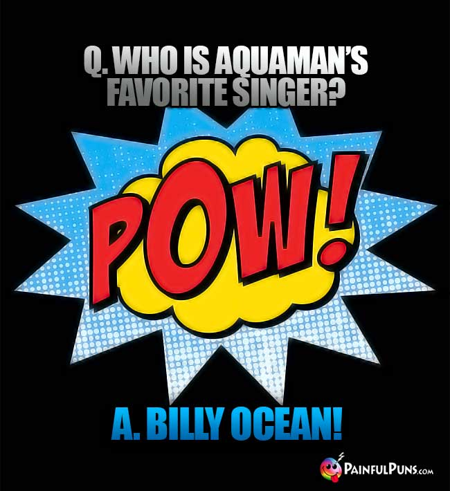 Q. Who is Aquaman's favorite singer? A. Billy Ocean!