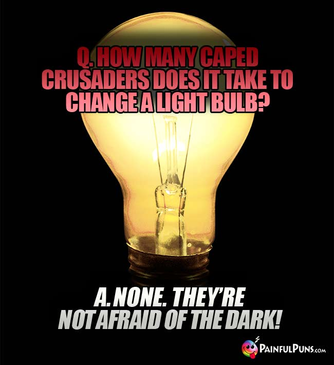 Q. How many caped crusaders does it take to change a light bulb? A. None. They're not afraid of the dark!