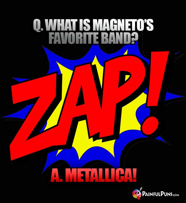 Q. What is Magneto's favorite band? A. Metallica!