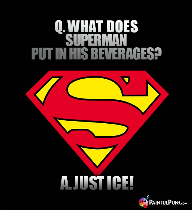 Q. What does Superman put in his beverages? A. Just ice!