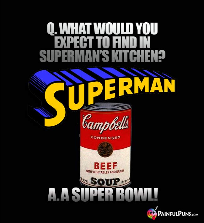 Q. What would you expect to find in Superman's kitchen? A. A Super Bowl!