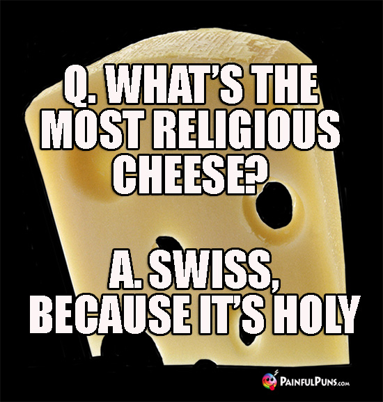 Q. What's the most religious cheese? A. Swiss, because it's holy