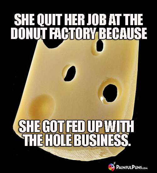Cheesy Pun: She quit her job at the donut factory because she got fed up with the hole business.