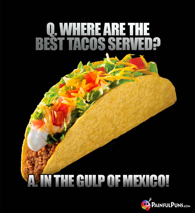 Q. Where are the best tacos served? A. In the Gulp of Mexico!