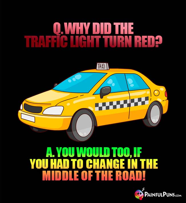 Q. Why did the traffic light turn red? A. You would too, if you had to change in the middle of the road!