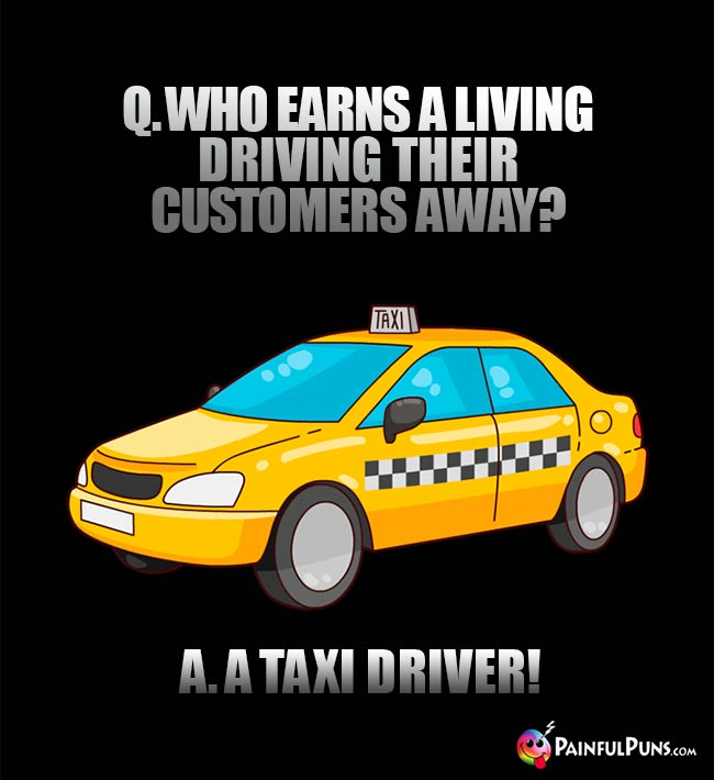 Q. Who earns a living driving their customers away? A. A taxi driver!