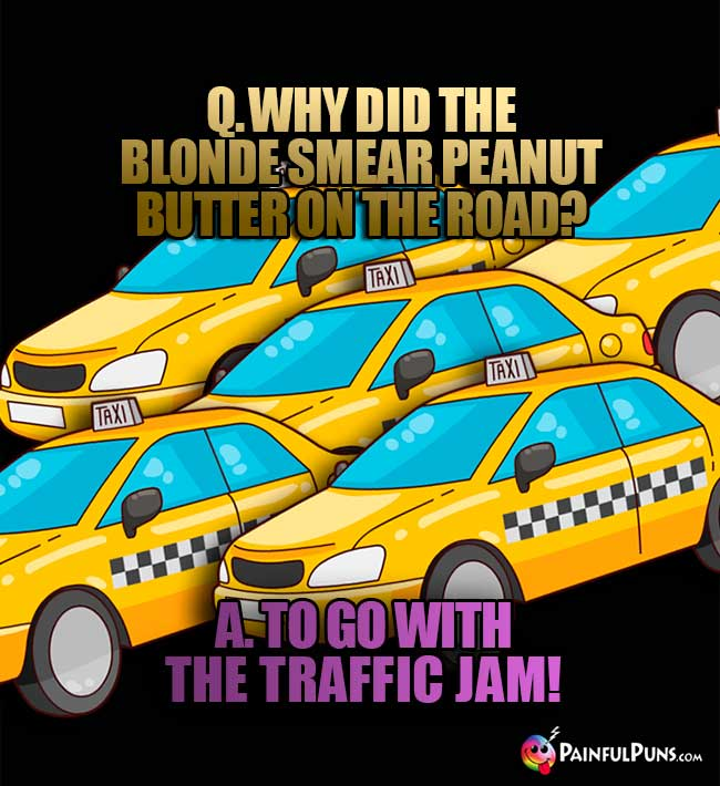 Q. Why did the blonde smear peanut butter on the road? A. To go with the traffic jam!