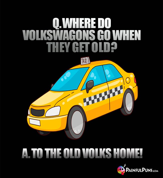 Q. Where do Volkswagons go when they get old? A. To the old Volks home!