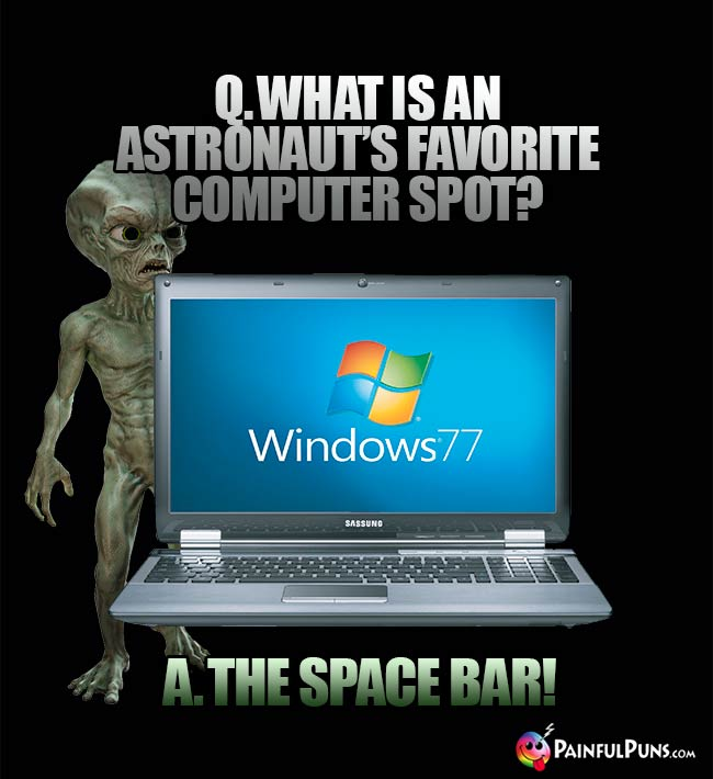 Q. What is an astronaut's favorite computer spot? A. The Space Bar?