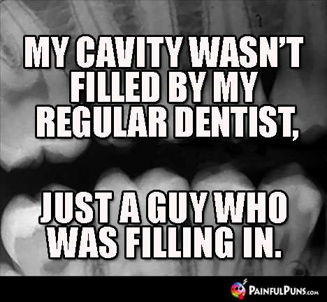 My cavity wasn't filled my my regular dentist, just by a guy who was filling in.