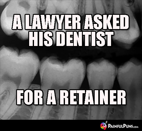 A lawyer asked his dentist ... for a retainer.