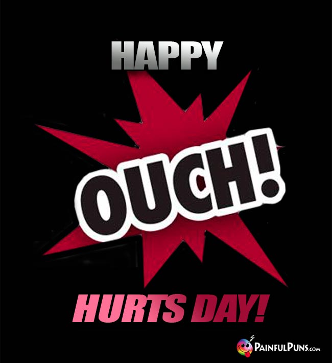 Ouch! Happy Hurts Day!