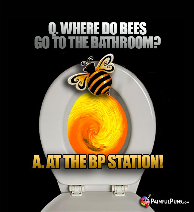 Q. Where do bees go to the bathroom? A. At the BP Station!