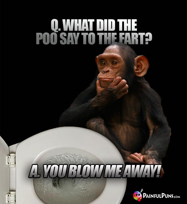 Q. What did the poo say to the fart? A. You glow me away!